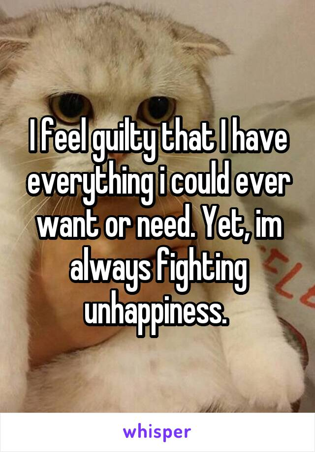 I feel guilty that I have everything i could ever want or need. Yet, im always fighting unhappiness.
