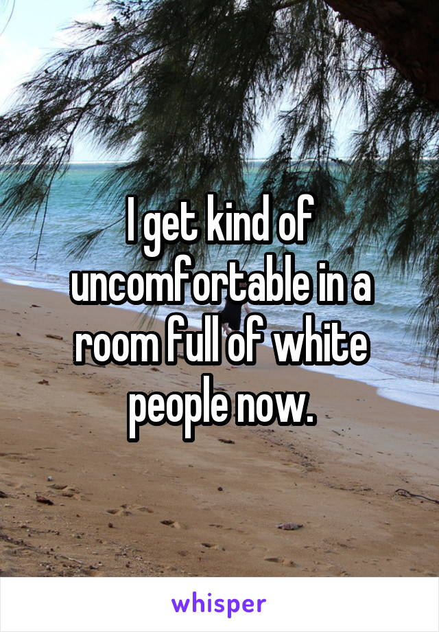 I get kind of uncomfortable in a room full of white people now.
