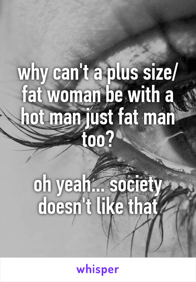 why can't a plus size/ fat woman be with a hot man just fat man too?  oh yeah... society doesn't like that