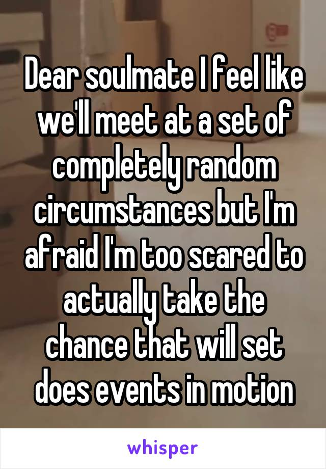 Dear soulmate I feel like we'll meet at a set of completely random circumstances but I'm afraid I'm too scared to actually take the chance that will set does events in motion