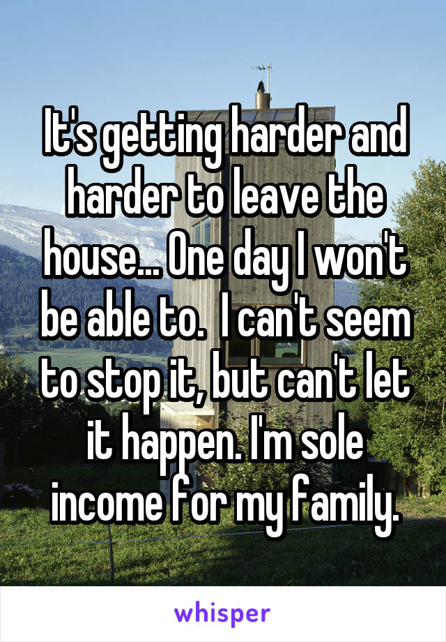 It's getting harder and harder to leave the house... One day I won't be able to.  I can't seem to stop it, but can't let it happen. I'm sole income for my family.