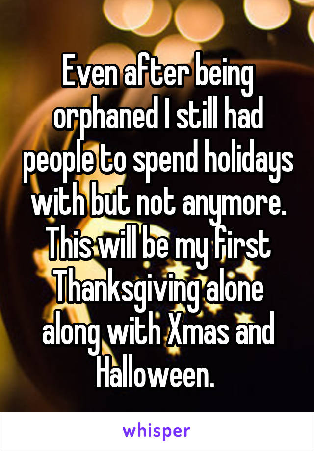 Even after being orphaned I still had people to spend holidays with but not anymore. This will be my first Thanksgiving alone along with Xmas and Halloween.