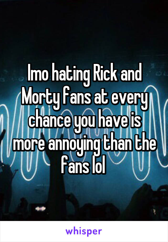 Imo hating Rick and Morty fans at every chance you have is more annoying than the fans lol