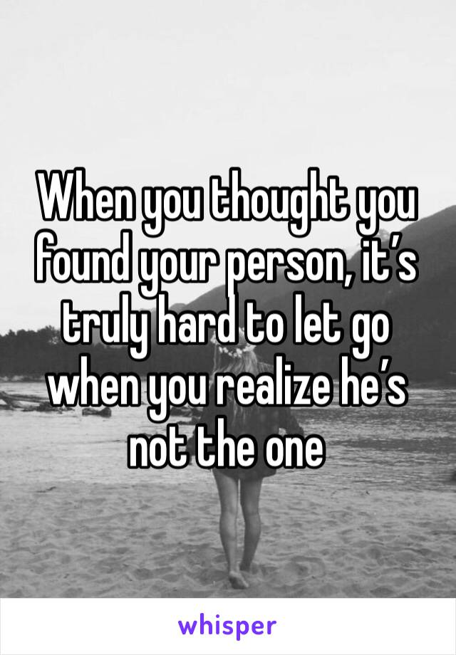 When you thought you found your person, it's truly hard to let go when you realize he's not the one