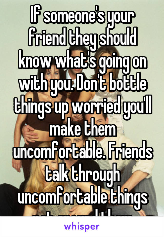 If someone's your friend they should know what's going on with you. Don't bottle things up worried you'll make them uncomfortable. Friends talk through uncomfortable things not around them