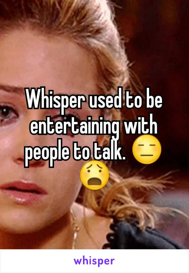 Whisper used to be entertaining with people to talk. 😑😧