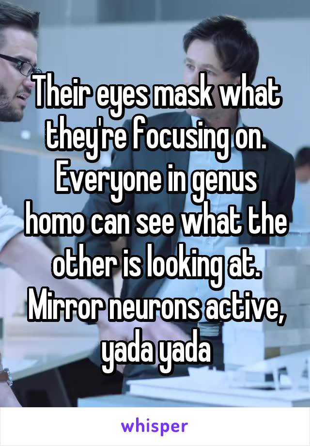 Their eyes mask what they're focusing on. Everyone in genus homo can see what the other is looking at. Mirror neurons active, yada yada