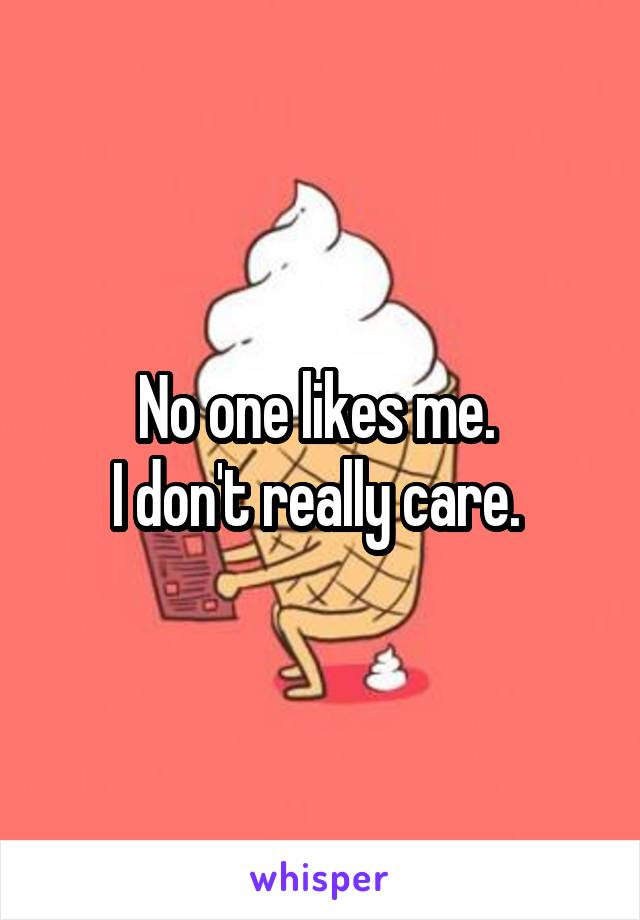 No one likes me.  I don't really care.