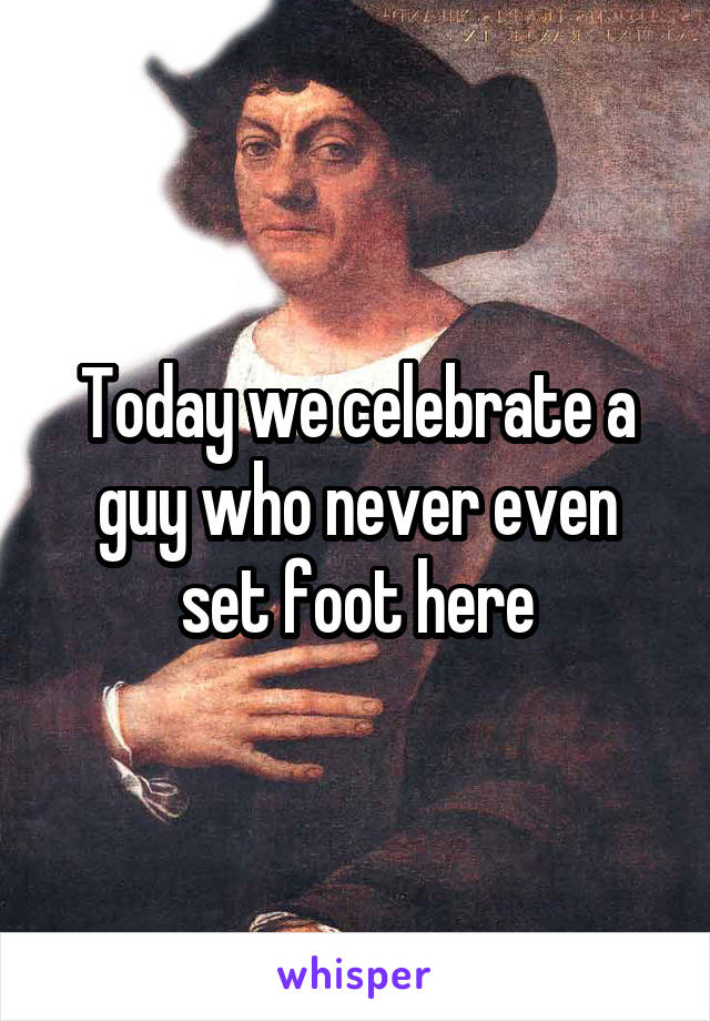 Today we celebrate a guy who never even set foot here