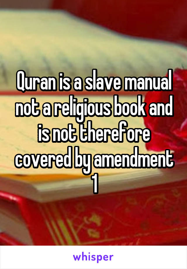 Quran is a slave manual not a religious book and is not therefore covered by amendment 1