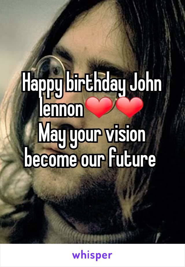 Happy birthday John lennon❤❤ May your vision become our future
