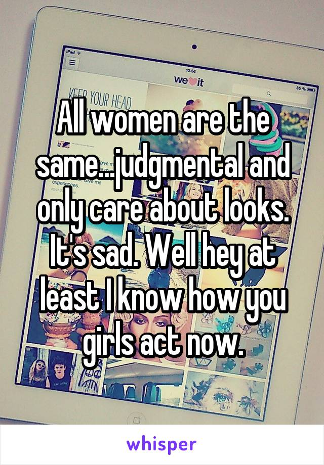 All women are the same...judgmental and only care about looks. It's sad. Well hey at least I know how you girls act now.