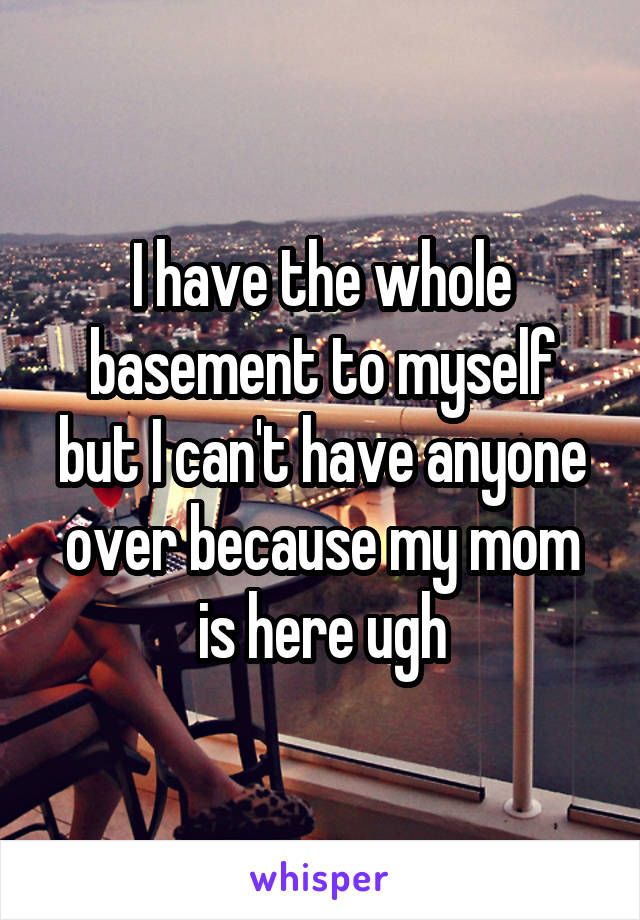 I have the whole basement to myself but I can't have anyone over because my mom is here ugh