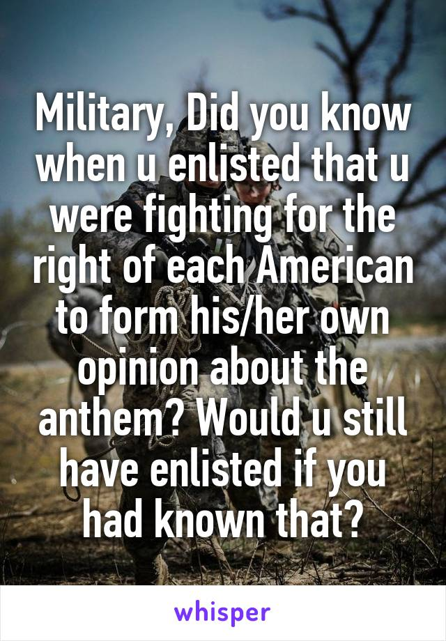 Military, Did you know when u enlisted that u were fighting for the right of each American to form his/her own opinion about the anthem? Would u still have enlisted if you had known that?