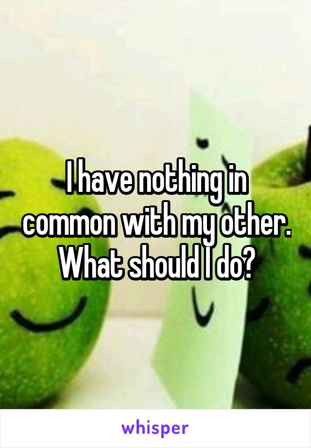 I have nothing in common with my other. What should I do?