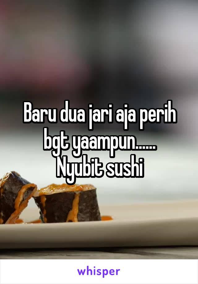Baru dua jari aja perih bgt yaampun...... Nyubit sushi