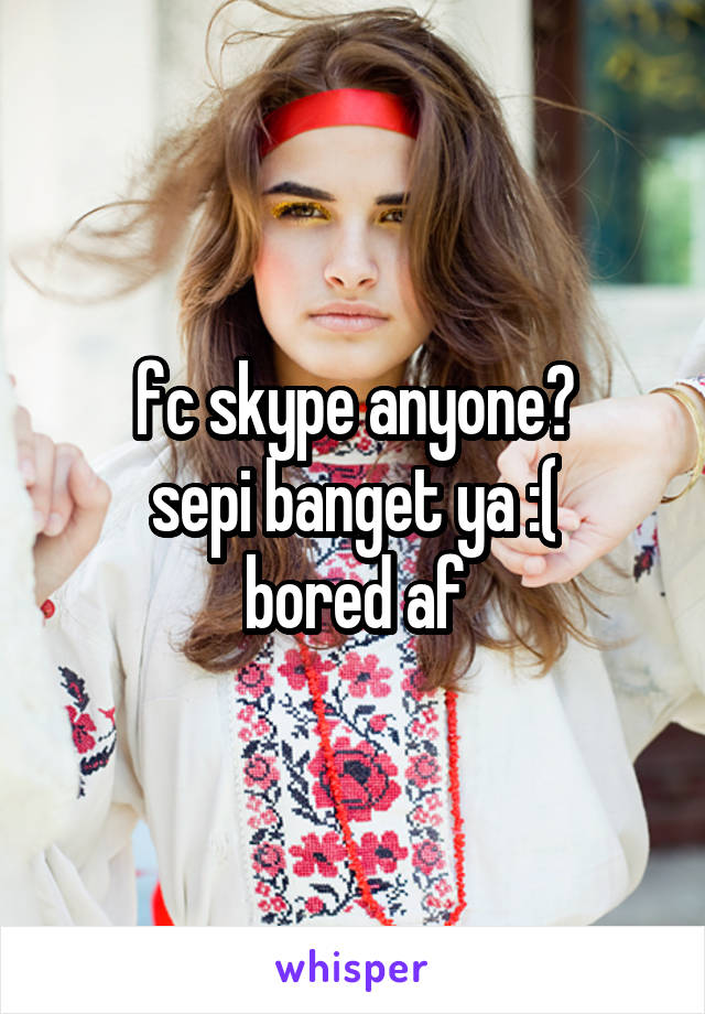 fc skype anyone? sepi banget ya :( bored af