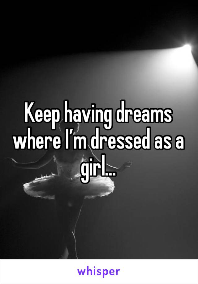 Keep having dreams where I'm dressed as a girl...