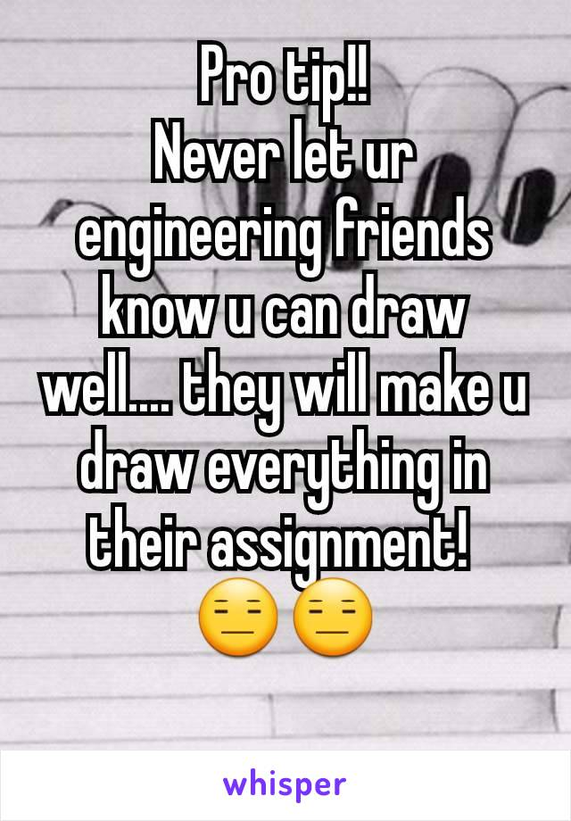 Pro tip!! Never let ur engineering friends know u can draw well.... they will make u draw everything in their assignment!  😑😑