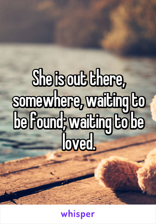 She is out there, somewhere, waiting to be found; waiting to be loved.