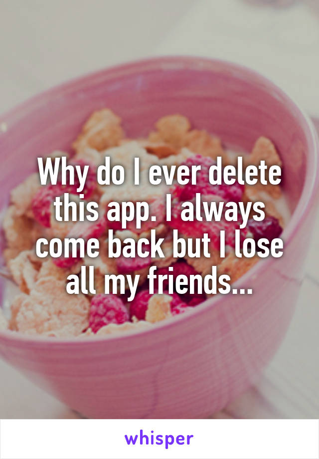 Why do I ever delete this app. I always come back but I lose all my friends...