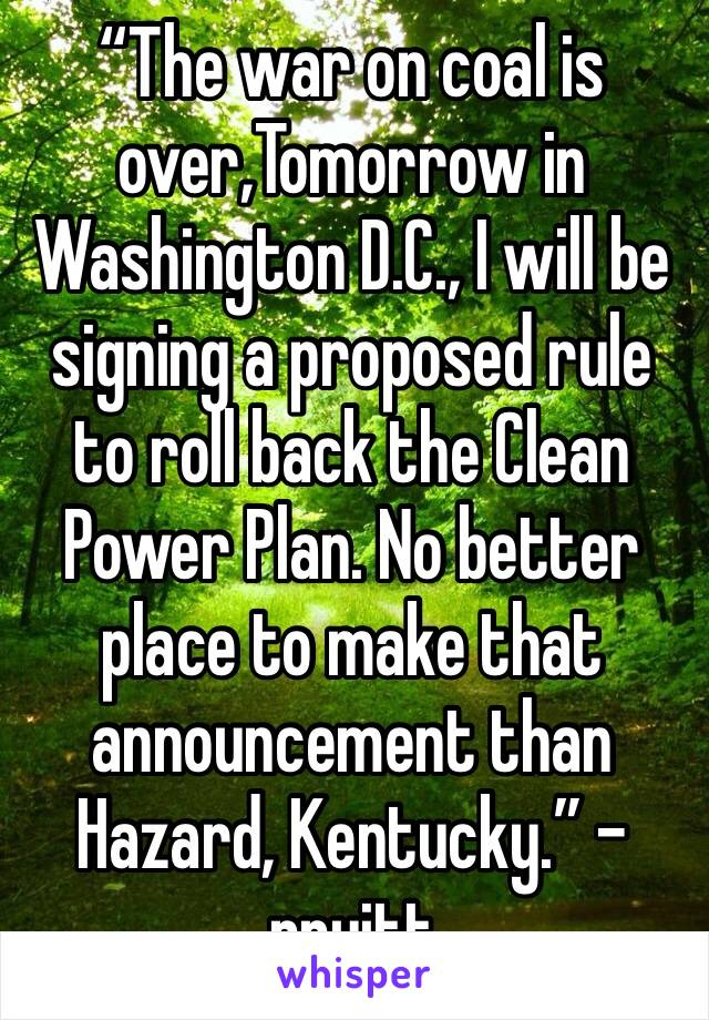 """The war on coal is over,Tomorrow in Washington D.C., I will be signing a proposed rule to roll back the Clean Power Plan. No better place to make that announcement than Hazard, Kentucky."" -pruitt"