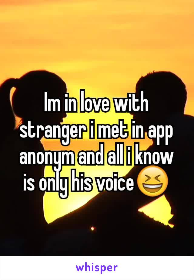 Im in love with stranger i met in app anonym and all i know is only his voice😆