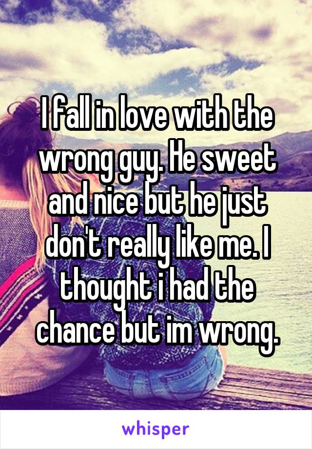 I fall in love with the wrong guy. He sweet and nice but he just don't really like me. I thought i had the chance but im wrong.