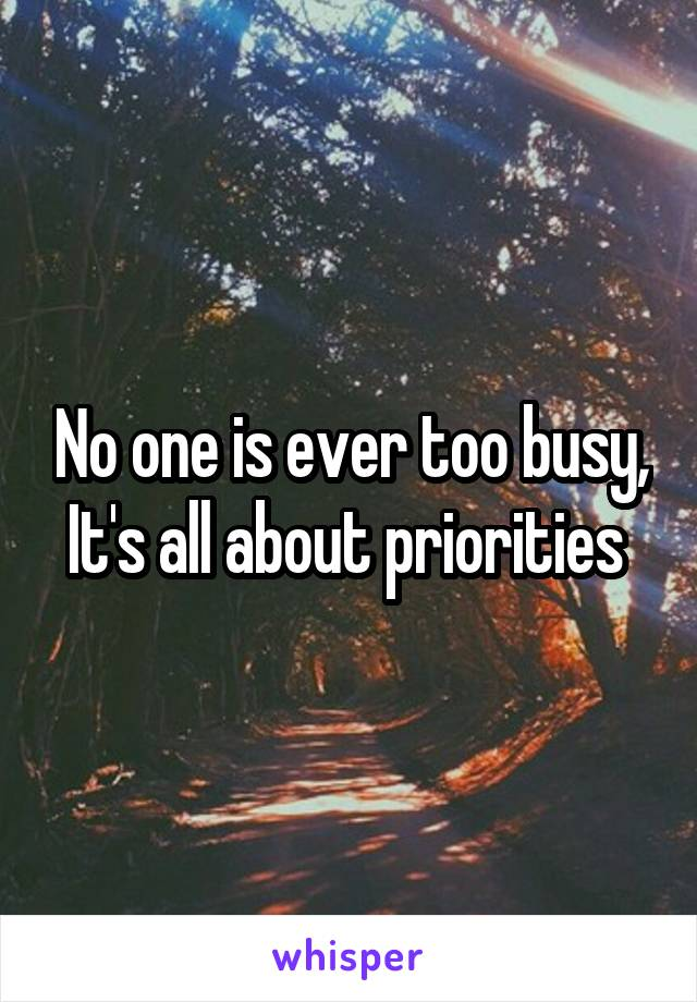 No one is ever too busy, It's all about priorities