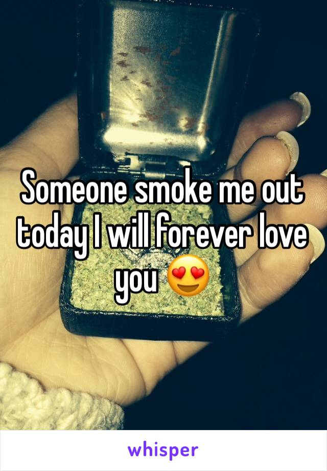 Someone smoke me out today I will forever love you 😍