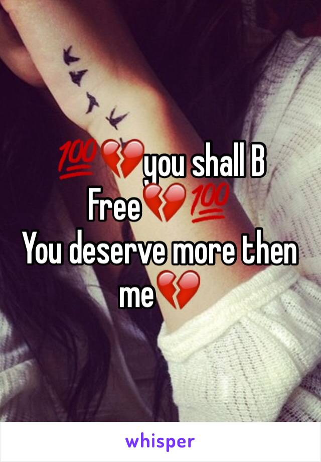 💯💔you shall B Free💔💯 You deserve more then me💔