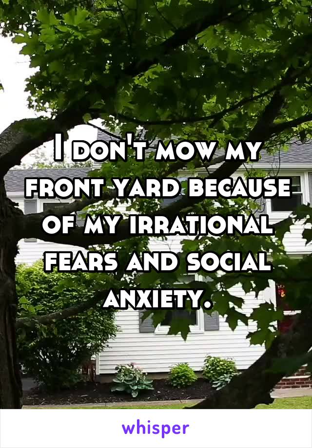I don't mow my front yard because of my irrational fears and social anxiety.