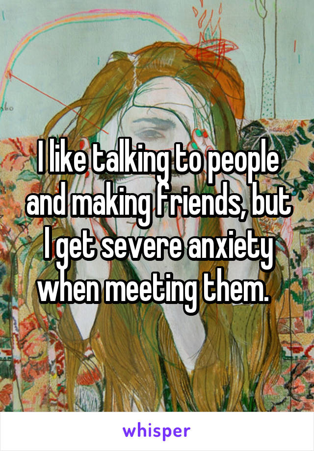 I like talking to people and making friends, but I get severe anxiety when meeting them.