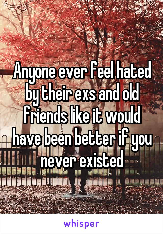 Anyone ever feel hated by their exs and old friends like it would have been better if you never existed