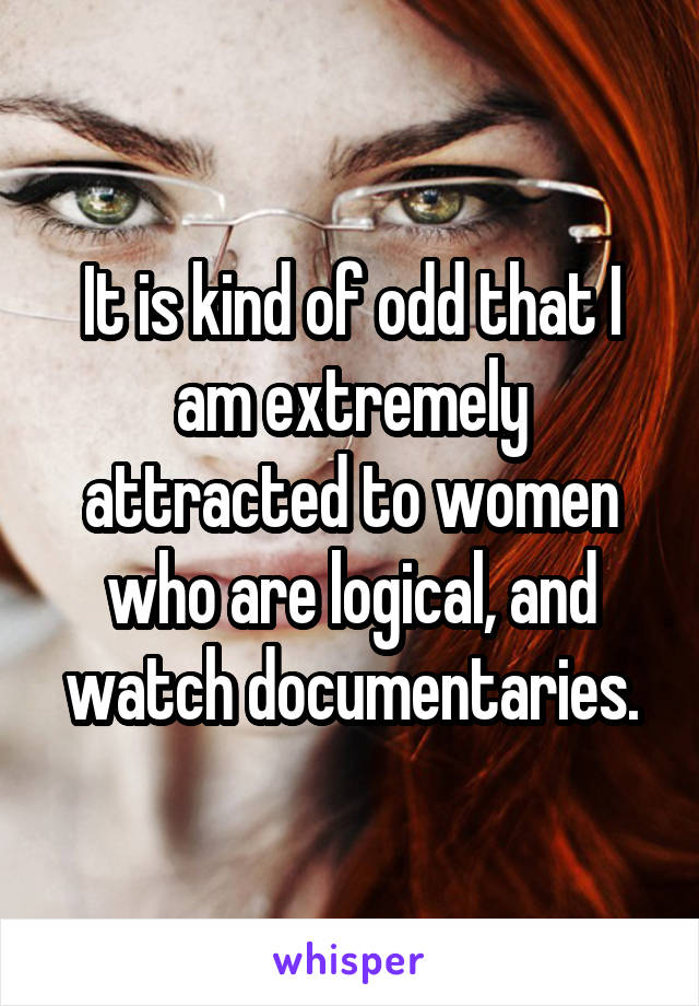 It is kind of odd that I am extremely attracted to women who are logical, and watch documentaries.
