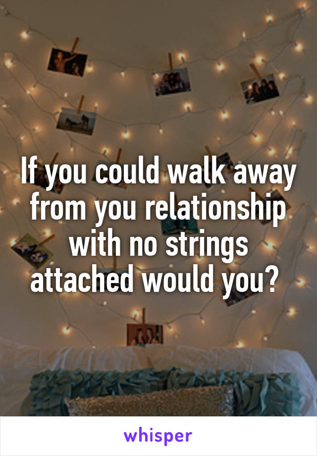If you could walk away from you relationship with no strings attached would you?