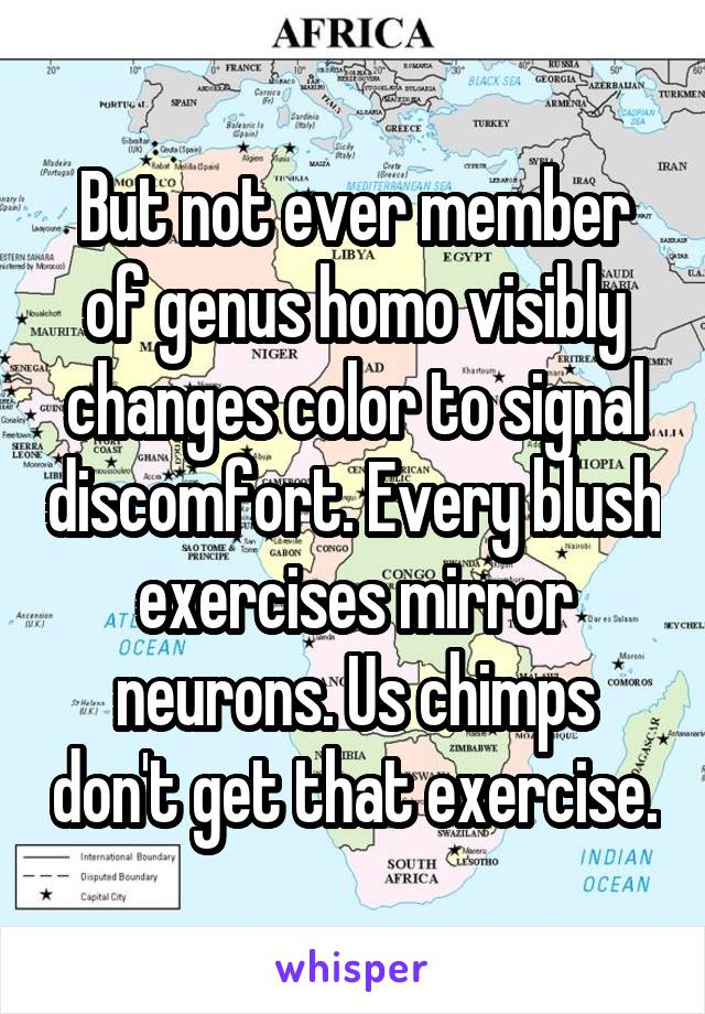 But not ever member of genus homo visibly changes color to signal discomfort. Every blush exercises mirror neurons. Us chimps don't get that exercise.