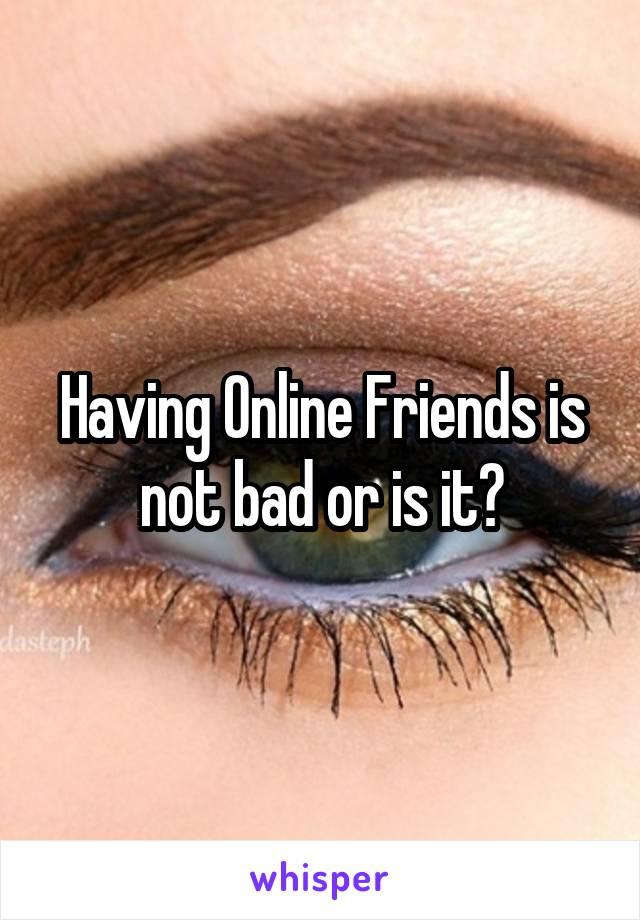 Having Online Friends is not bad or is it?
