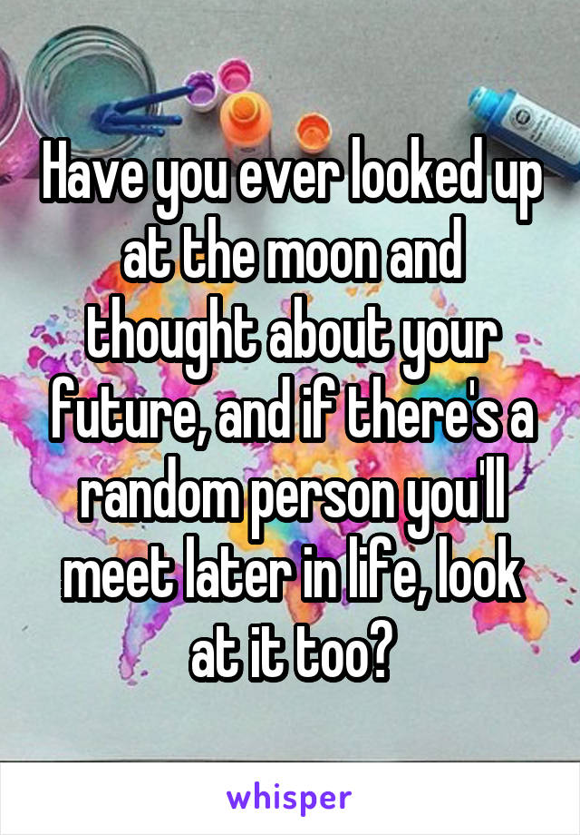 Have you ever looked up at the moon and thought about your future, and if there's a random person you'll meet later in life, look at it too?