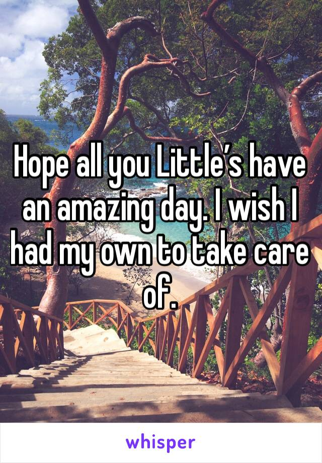 Hope all you Little's have an amazing day. I wish I had my own to take care of.