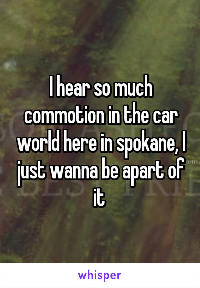 I hear so much commotion in the car world here in spokane, I just wanna be apart of it