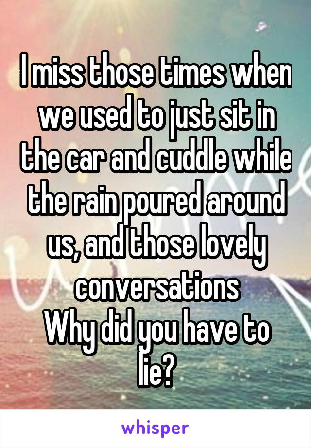 I miss those times when we used to just sit in the car and cuddle while the rain poured around us, and those lovely conversations Why did you have to lie?
