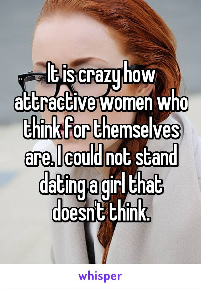 It is crazy how attractive women who think for themselves are. I could not stand dating a girl that doesn't think.