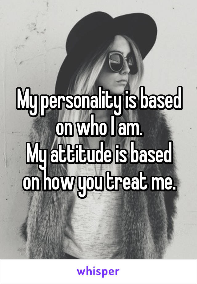 My personality is based on who I am. My attitude is based on how you treat me.