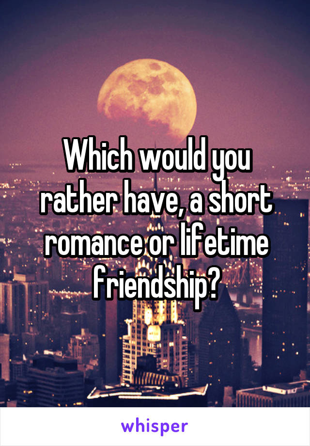 Which would you rather have, a short romance or lifetime friendship?