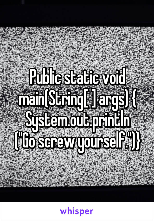 "Public static void main(String[ ] args) { System.out.println (""Go screw yourself."")}"