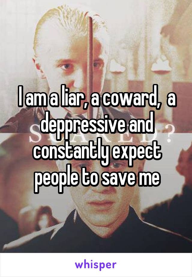 I am a liar, a coward,  a deppressive and constantly expect people to save me