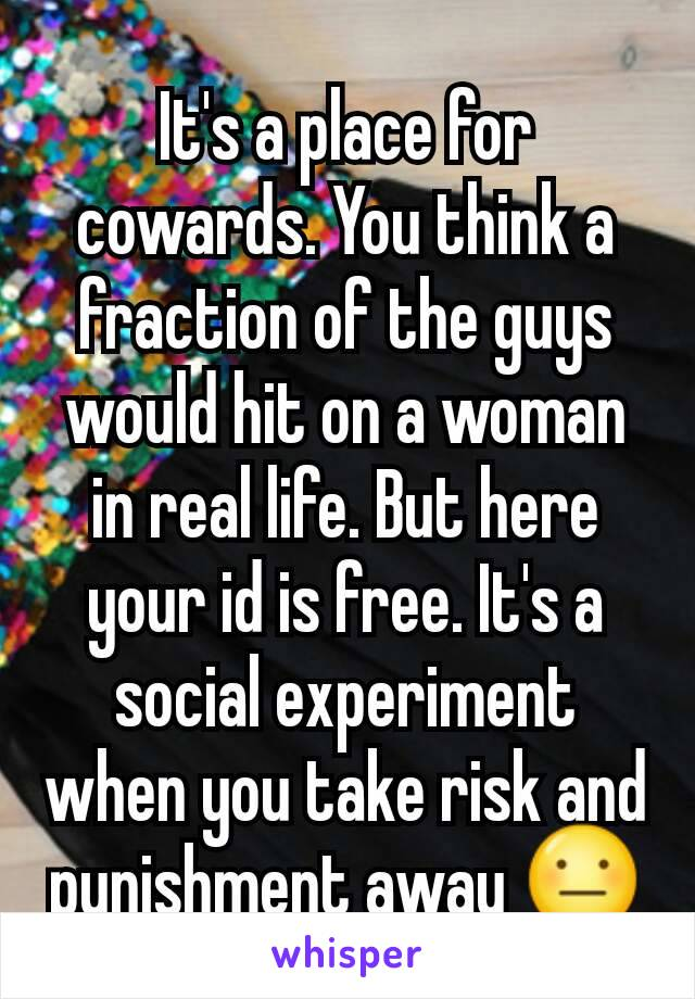 It's a place for cowards. You think a fraction of the guys would hit on a woman in real life. But here your id is free. It's a social experiment when you take risk and punishment away 😐