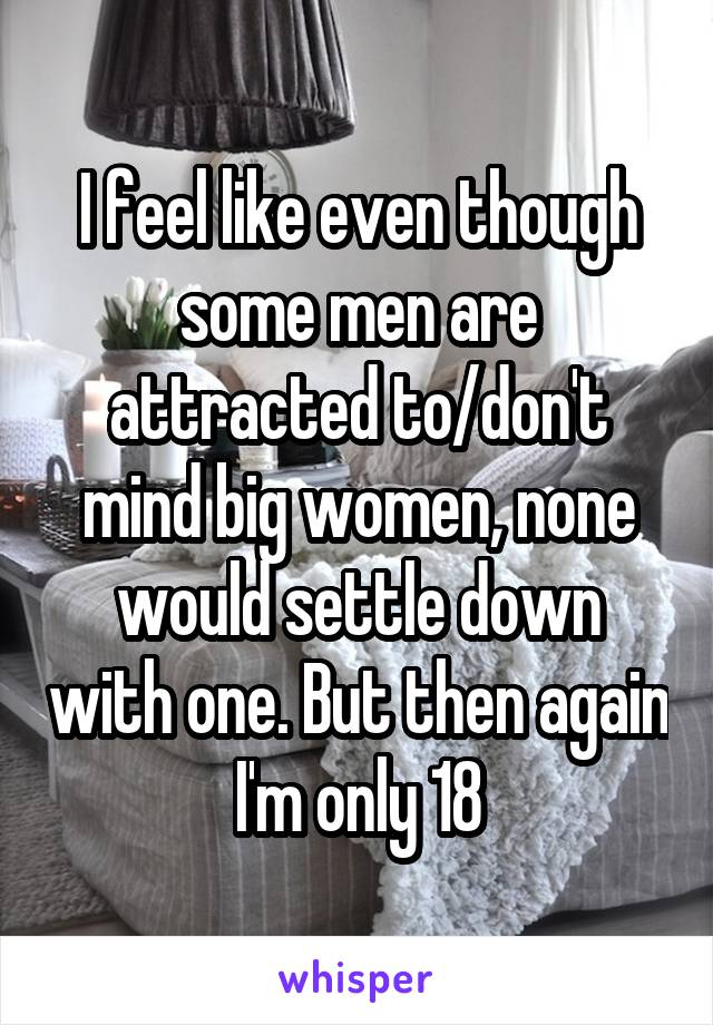 I feel like even though some men are attracted to/don't mind big women, none would settle down with one. But then again I'm only 18