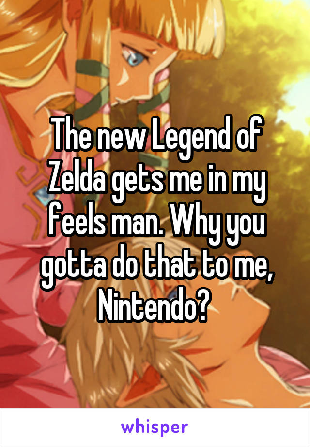The new Legend of Zelda gets me in my feels man. Why you gotta do that to me, Nintendo?